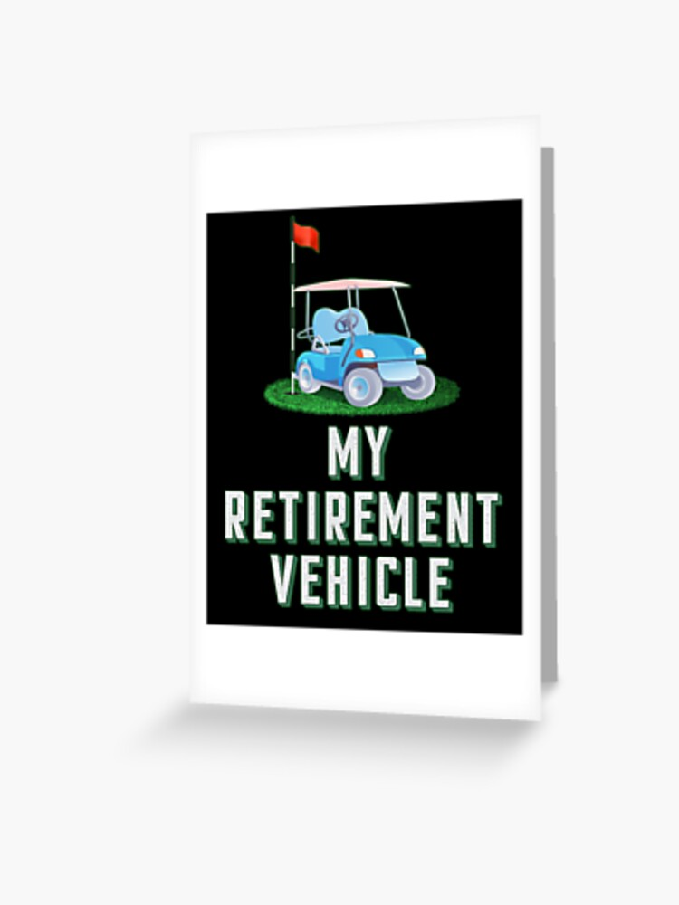 Funny Retired Golfing Lover Gift My Retirement Vehicle Golfer Greeting Card By Chaule28 Redbubble