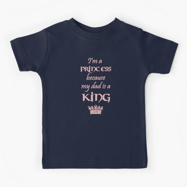 I'm a PRINCESS because my dad is a KING pink Kids T-Shirt