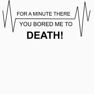 For a minute there you bored me to DEATH by FrogGirl