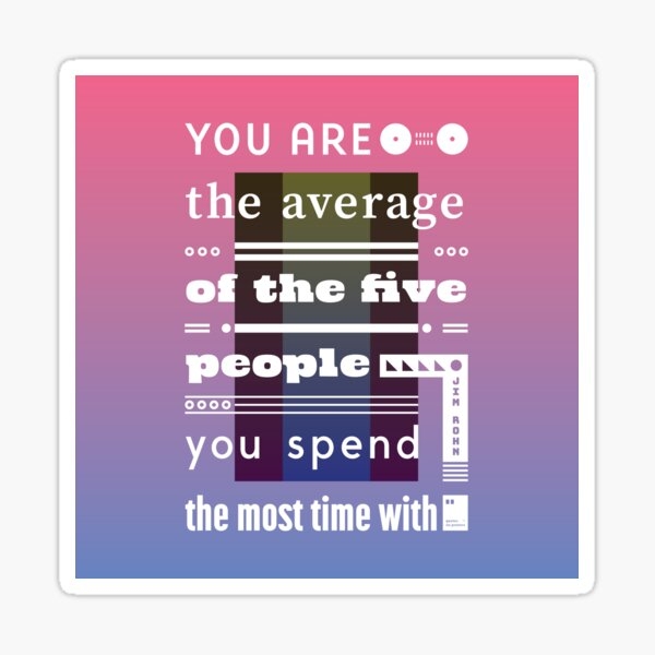 You are the average of the five people you spend the most time with Sticker