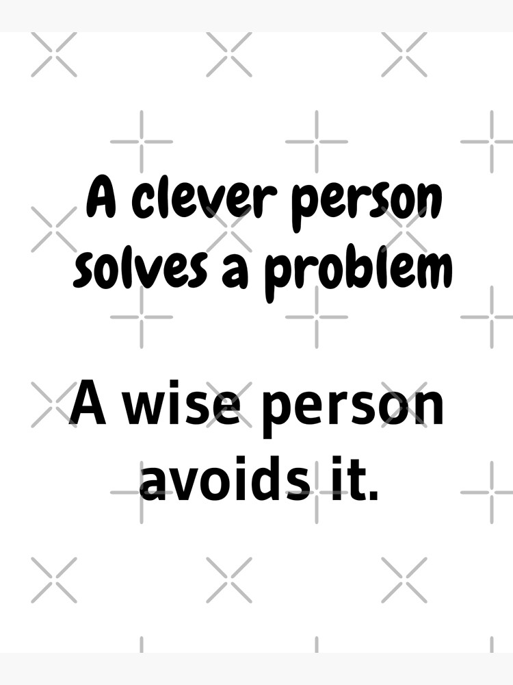 A clever person solves a problem, A wise person avoids it. by tribbledesign