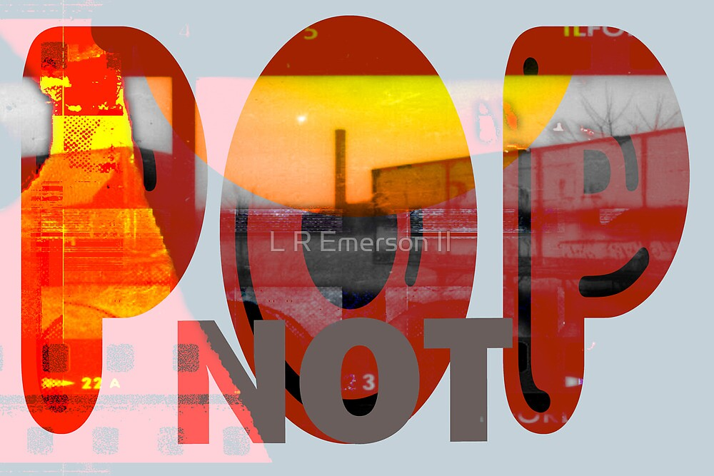Pop Not - New Art Movement by L. R. Emerson II by L R Emerson II