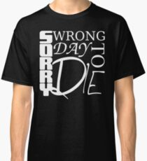 Sorry, Wrong Day to Die V2 Classic T-Shirt