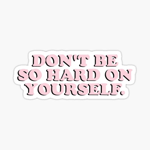 Don't Be So Hard On Yourself Sticker