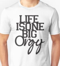 Life is One Big Orgy Unisex T-Shirt