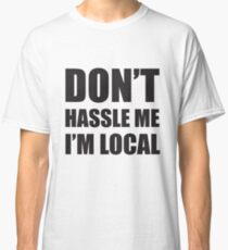 dont hassle me im local Classic T-Shirt