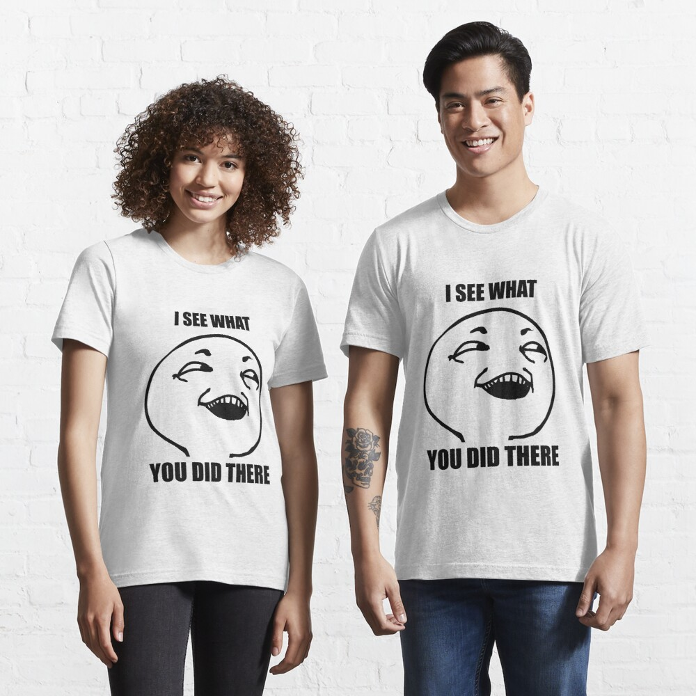 i see what you did there meme Essential T-Shirt