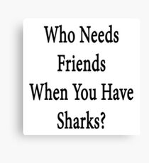 Who Needs Friends When You Have Sharks? Canvas Print