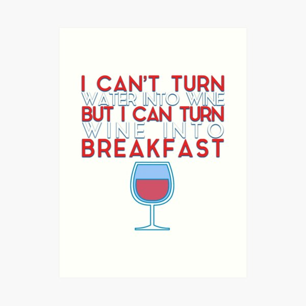I Can't Turn Water Into Wine, But I Can Turn Wine Into Breakfast Art Print