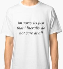 Im sorry its just that i literally do not care at all Classic T-Shirt