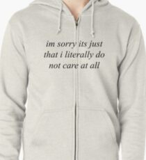 Im sorry its just that i literally do not care at all Zipped Hoodie