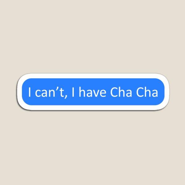 I can't, I have Cha Cha Magnet