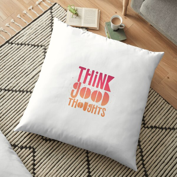THINK GOOD THOUGHTS Floor Pillow