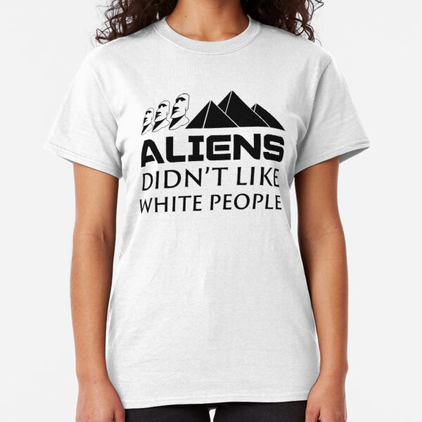 Aliens Didn't Like White People Classic T-Shirt
