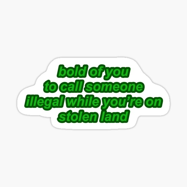 bold of you to call someone illegal while you're on stolen land Sticker