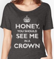 Honey, you should see me in a crown. Women's Relaxed Fit T-Shirt
