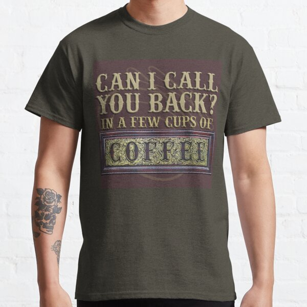 Can I call you back in a few cups of coffee Classic T-Shirt