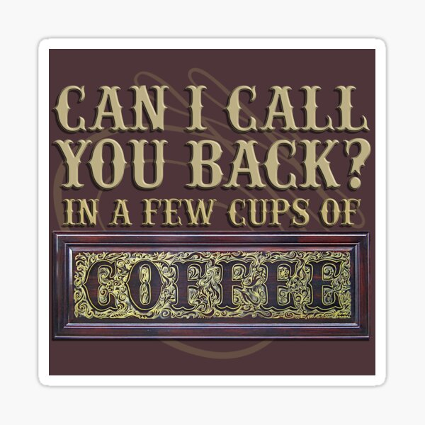 Can I call you back in a few cups of coffee Sticker