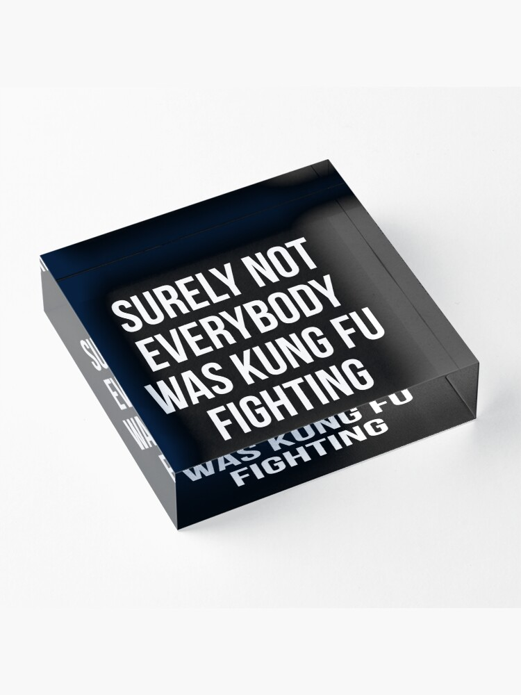 Alternate view of Surely Not Everybody Was Kung Fu Fighting Acrylic Block