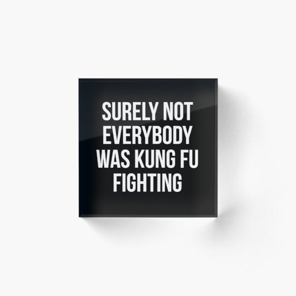 Surely Not Everybody Was Kung Fu Fighting Acrylic Block