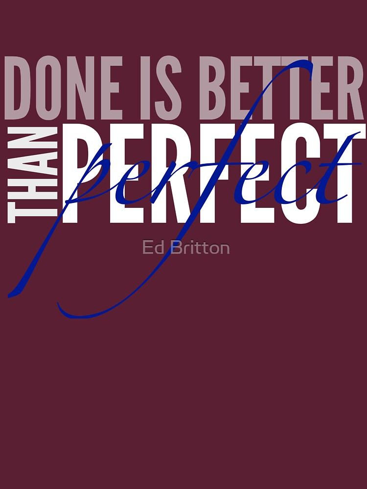 Done Is Better Than Perfect by edbritton