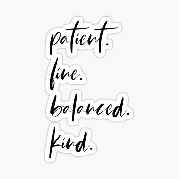 Patient, Fine, Balanced, Kind - Skinny Love Sticker