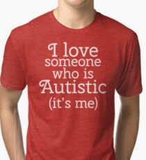 I love someone who is Autistic (its me) Tri-blend T-Shirt