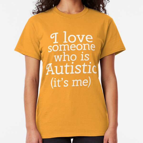 I love someone who is Autistic (its me) Classic T-Shirt