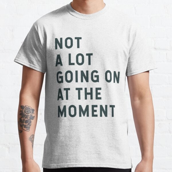 Not A Lot Going On At The Moment Classic T-Shirt