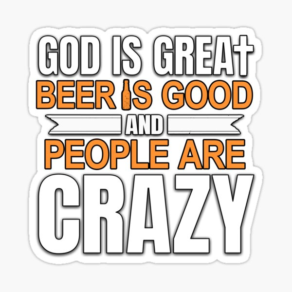 God Is Great, Beer Is Good And People Are Crazy Sticker