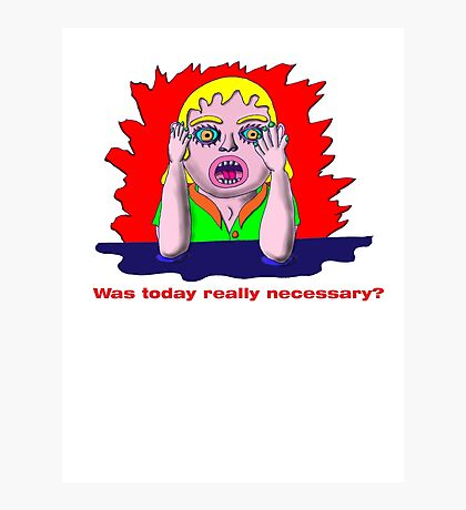 Was today really necessary? Photographic Print