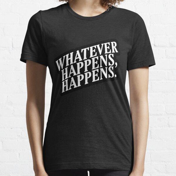 """Whatever Happens, Happens"" White Text Essential T-Shirt"