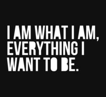 I am what I am, everything I want to be.