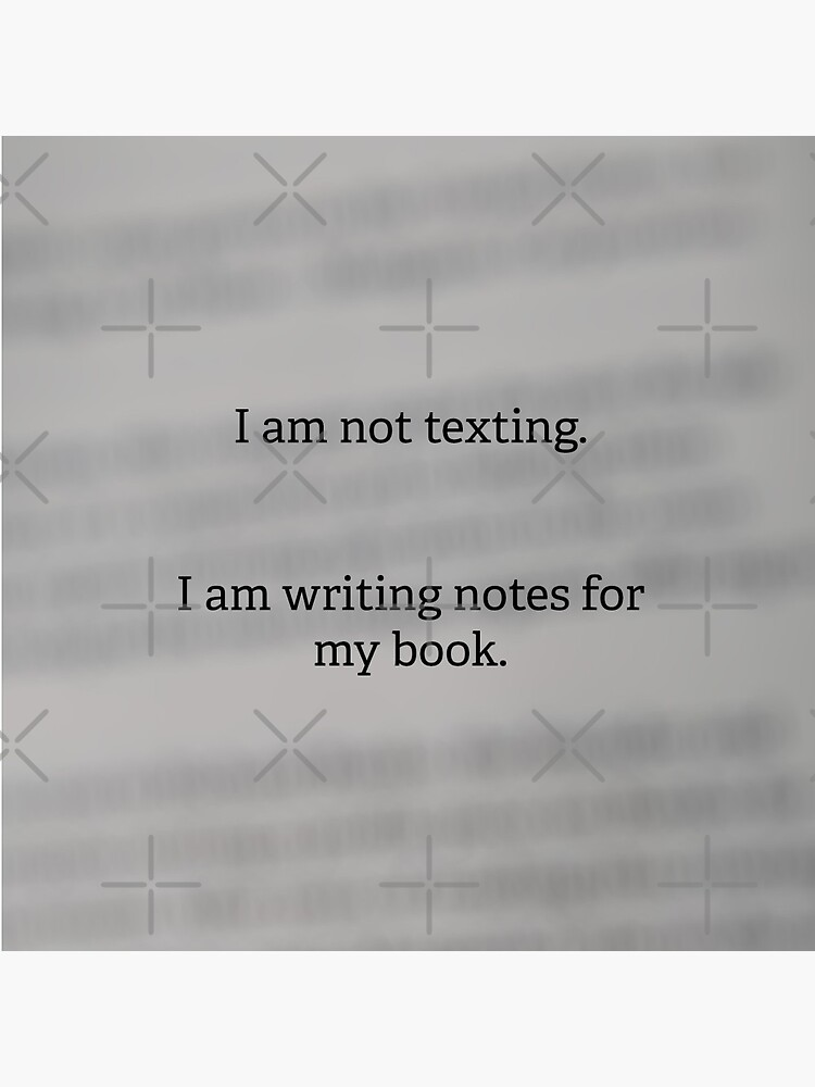 I am not texting. I am writing notes for my book. by EverydayScribe