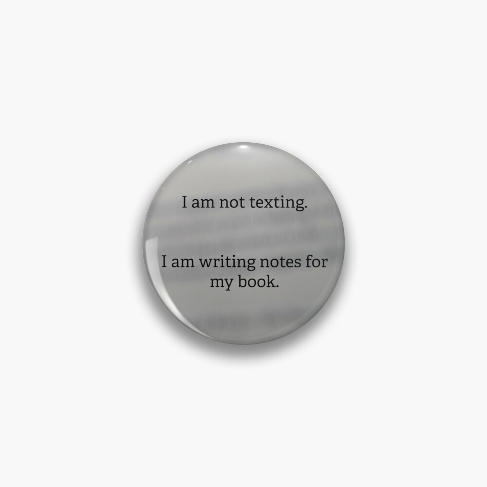 I am not texting. I am writing notes for my book. Pin