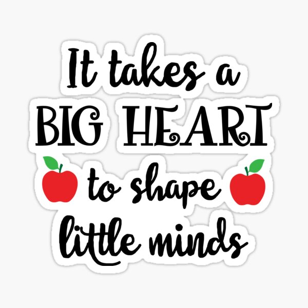 It Takes A Big Heart To Shape Little Minds Sticker