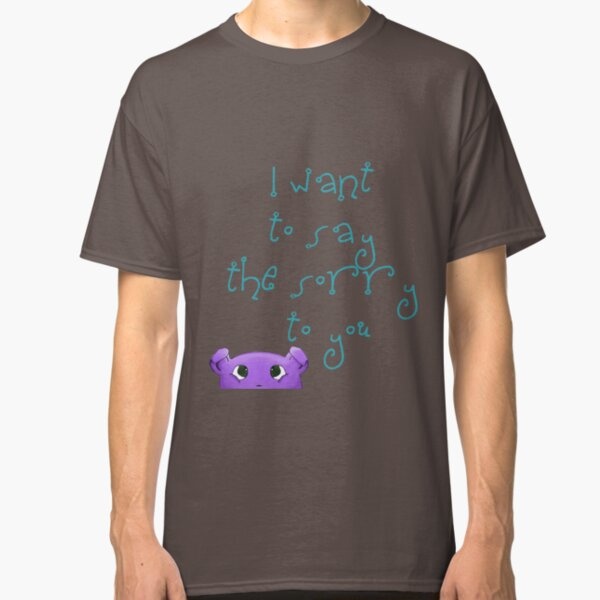 I want to say the sorry to you... Classic T-Shirt