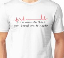 For A Minute There You Bored Me To Death Unisex T-Shirt