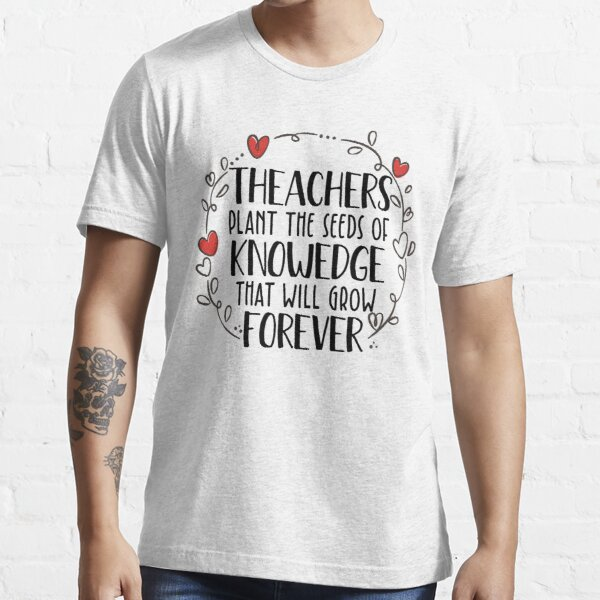 Teachers Plant The Seeds Of Knowledge That Will Grow Forever Essential T-Shirt