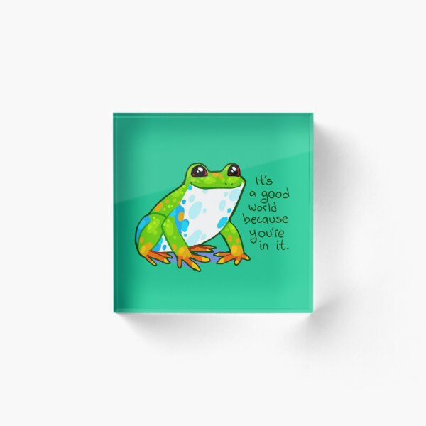 """It's a good world because you're in it"" Frog Acrylic Block"