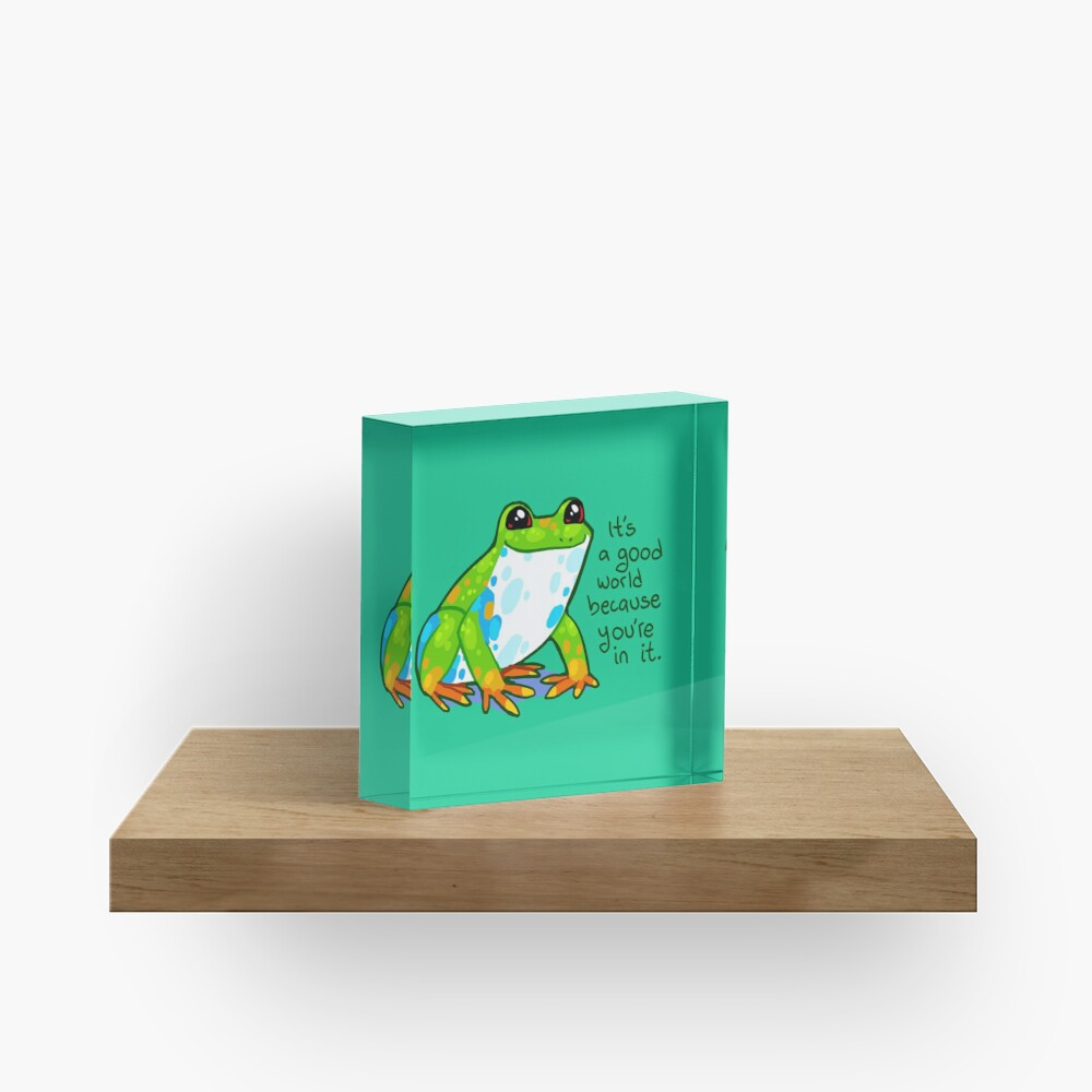 """""""It's a good world because you're in it"""" Frog Acrylic Block"""