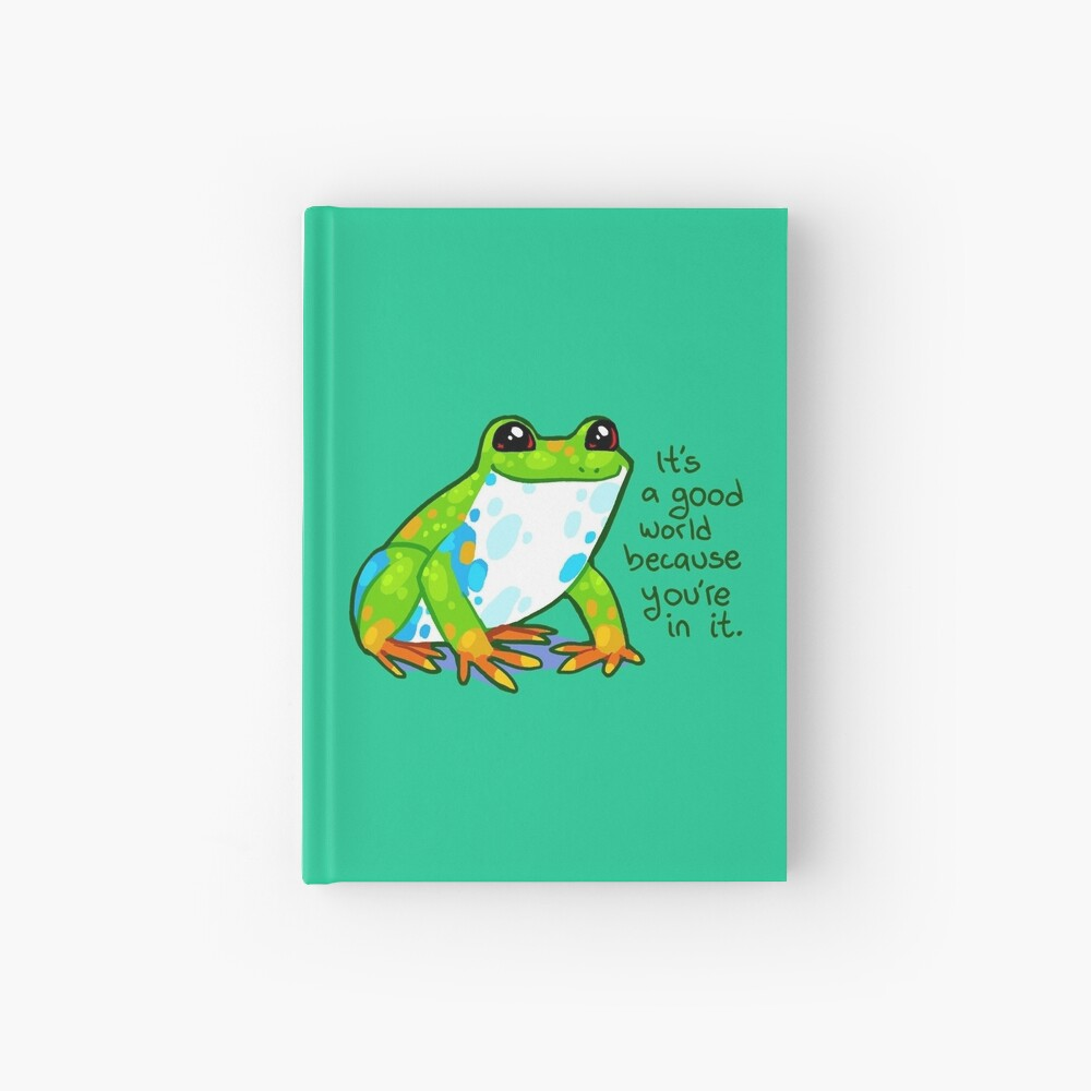 """""""It's a good world because you're in it"""" Frog Hardcover Journal"""