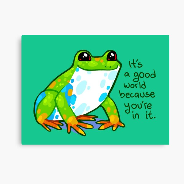 """""""It's a good world because you're in it"""" Frog Canvas Print"""