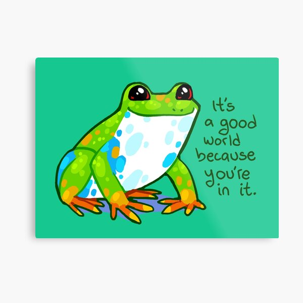 """""""It's a good world because you're in it"""" Frog Metal Print"""