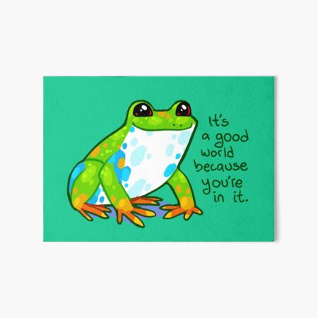 """""""It's a good world because you're in it"""" Frog Art Board Print"""