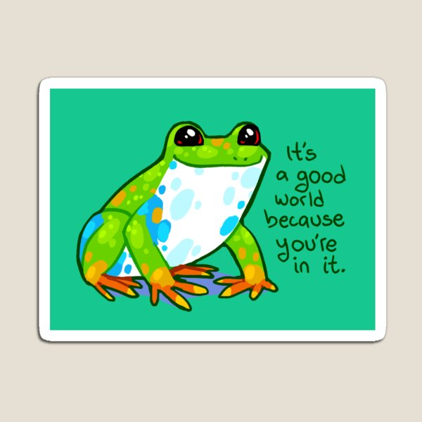"""It's a good world because you're in it"" Frog Magnet"