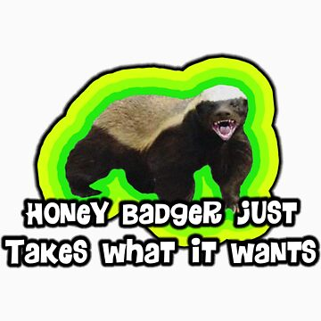 Honey Badger Takes What It Wants. by DrewSomervell