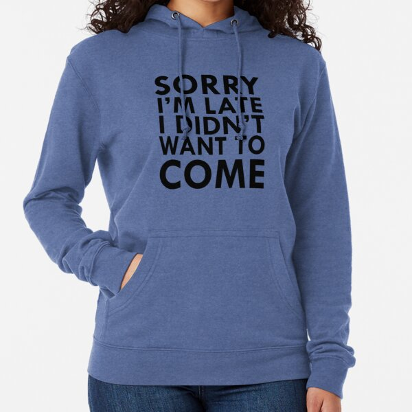 Sorry I'm late, I didn't want to come  Lightweight Hoodie