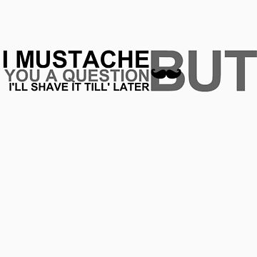 I Mustache You A Question by JKADesign