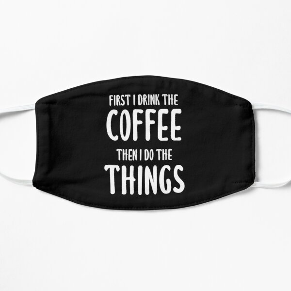 First I Drink The Coffee, Then I Do The Things (Black) Mask